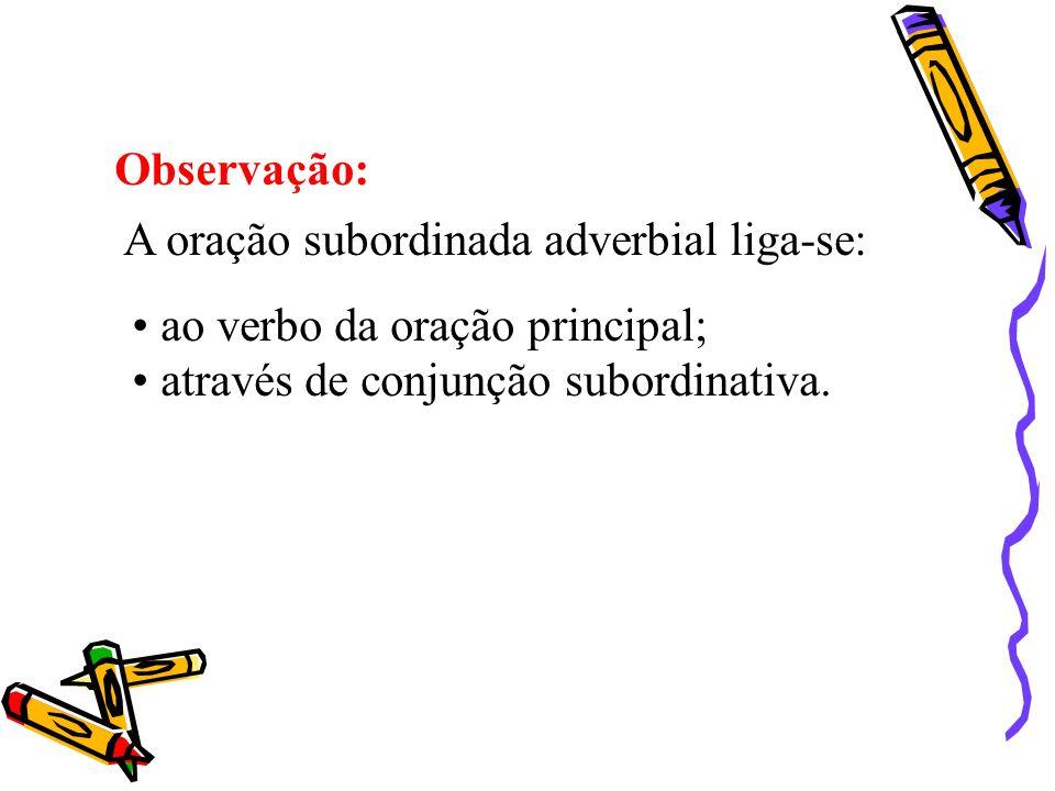 Observação:A oração subordinada adverbial liga-se: ao verbo da oração principal; através de conjunção subordinativa.
