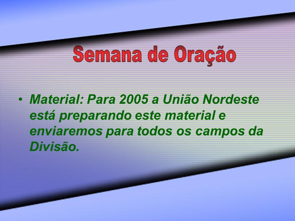 Semana de OraçãoMaterial: Para 2005 a União Nordeste está preparando este material e enviaremos para todos os campos da Divisão.