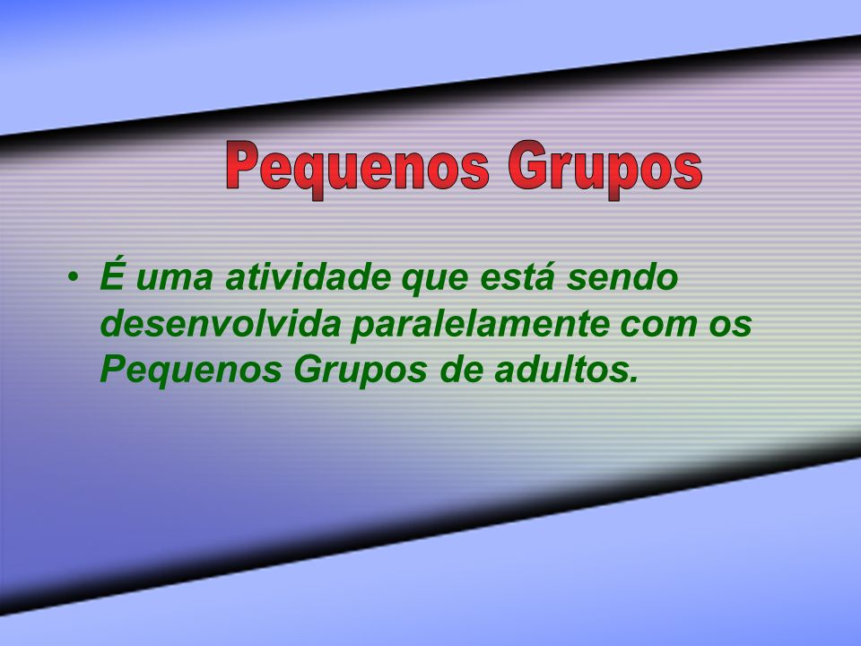 Pequenos Grupos É uma atividade que está sendo desenvolvida paralelamente com os Pequenos Grupos de adultos.
