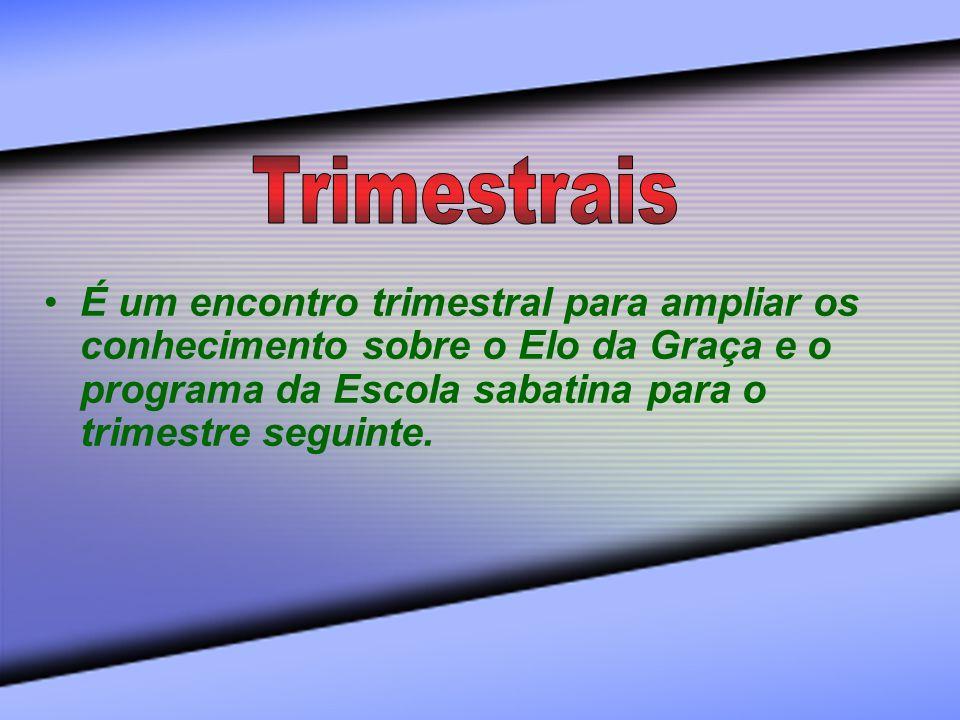 Trimestrais É um encontro trimestral para ampliar os conhecimento sobre o Elo da Graça e o programa da Escola sabatina para o trimestre seguinte.