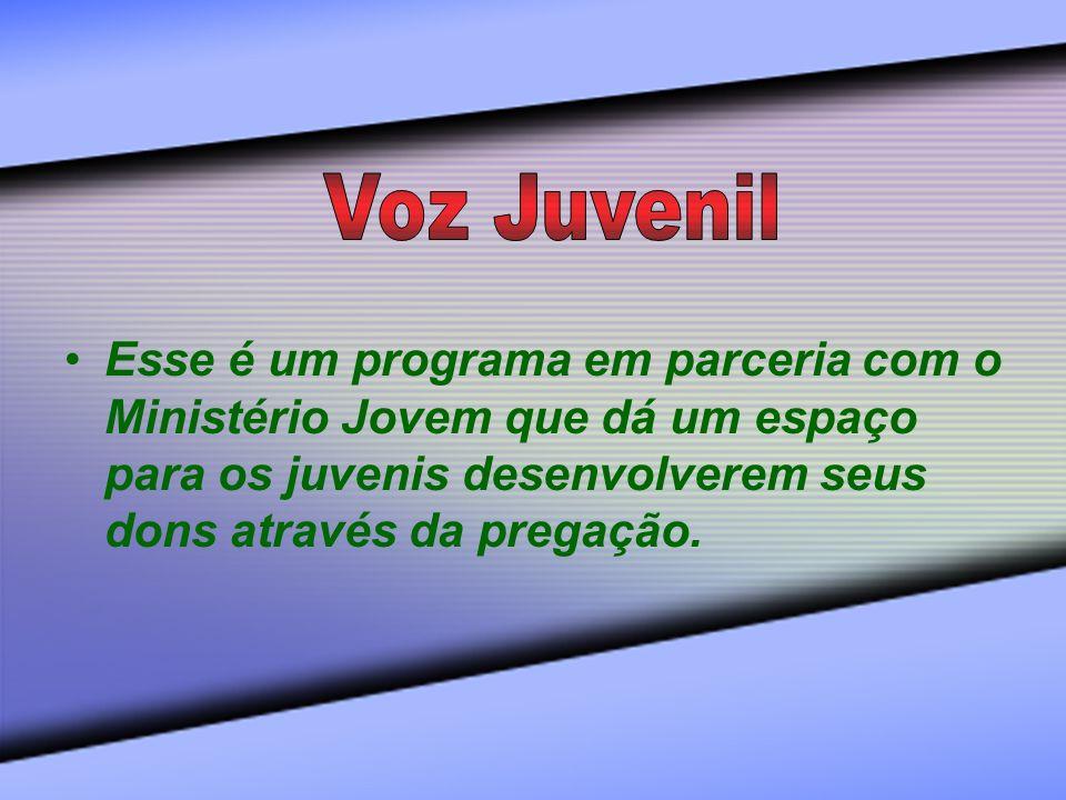 Voz Juvenil Esse é um programa em parceria com o Ministério Jovem que dá um espaço para os juvenis desenvolverem seus dons através da pregação.