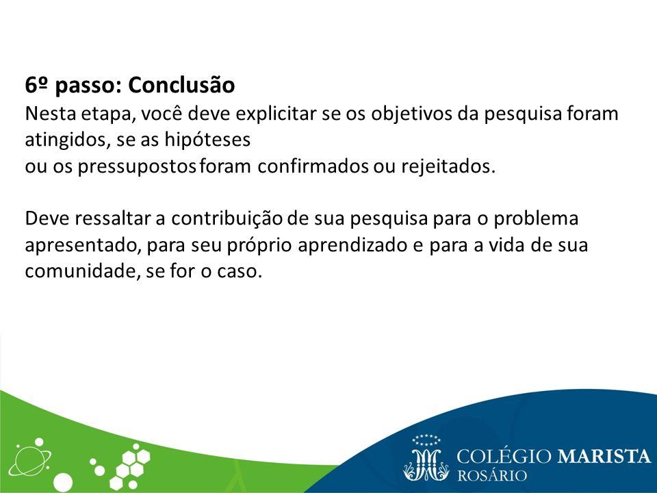 6º passo: Conclusão Nesta etapa, você deve explicitar se os objetivos da pesquisa foram atingidos, se as hipóteses.