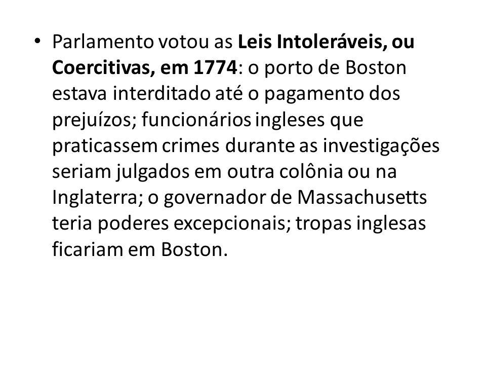 Parlamento votou as Leis Intoleráveis, ou Coercitivas, em 1774: o porto de Boston estava interditado até o pagamento dos prejuízos; funcionários ingleses que praticassem crimes durante as investigações seriam julgados em outra colônia ou na Inglaterra; o governador de Massachusetts teria poderes excepcionais; tropas inglesas ficariam em Boston.