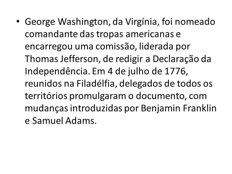George Washington, da Virgínia, foi nomeado comandante das tropas americanas e encarregou uma comissão, liderada por Thomas Jefferson, de redigir a Declaração da Independência.