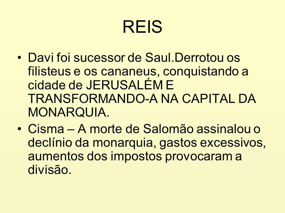 REISDavi foi sucessor de Saul.Derrotou os filisteus e os cananeus, conquistando a cidade de JERUSALÉM E TRANSFORMANDO-A NA CAPITAL DA MONARQUIA.