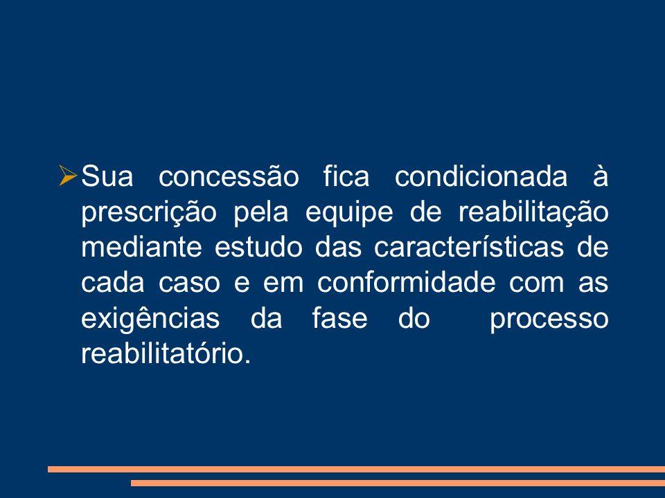 Sua concessão fica condicionada à prescrição pela equipe de reabilitação mediante estudo das características de cada caso e em conformidade com as exigências da fase do processo reabilitatório.