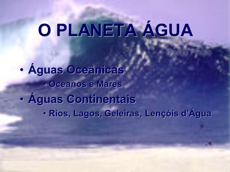 O PLANETA ÁGUA Águas Oceânicas Águas Continentais Oceanos e Mares