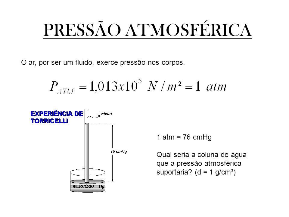 PRESSÃO ATMOSFÉRICA O ar, por ser um fluido, exerce pressão nos corpos. 1 atm = 76 cmHg.