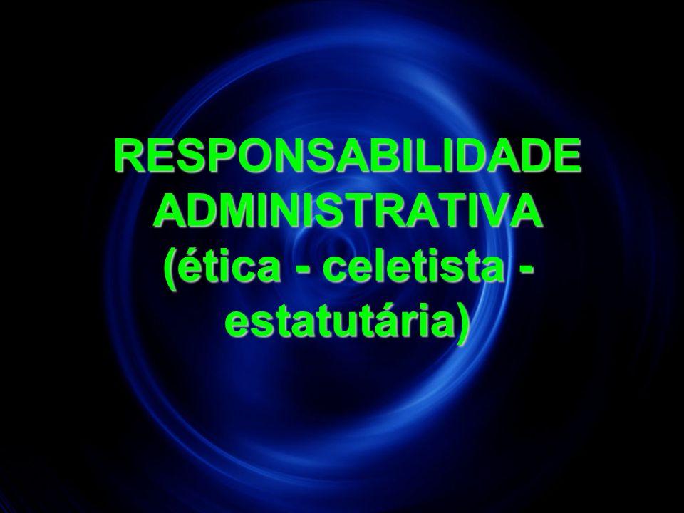 RESPONSABILIDADE ADMINISTRATIVA (ética - celetista - estatutária)