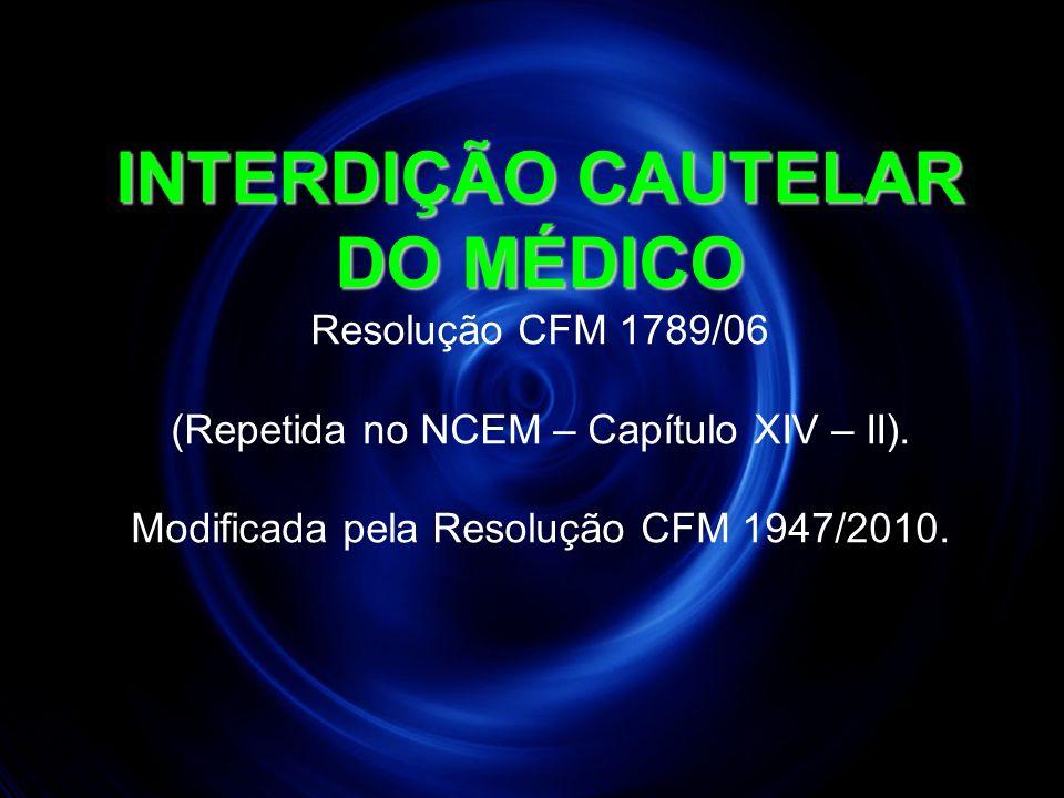 INTERDIÇÃO CAUTELAR DO MÉDICO Resolução CFM 1789/06 (Repetida no NCEM – Capítulo XIV – II).