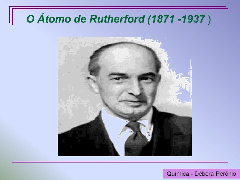 O Átomo de Rutherford (1871 -1937 )