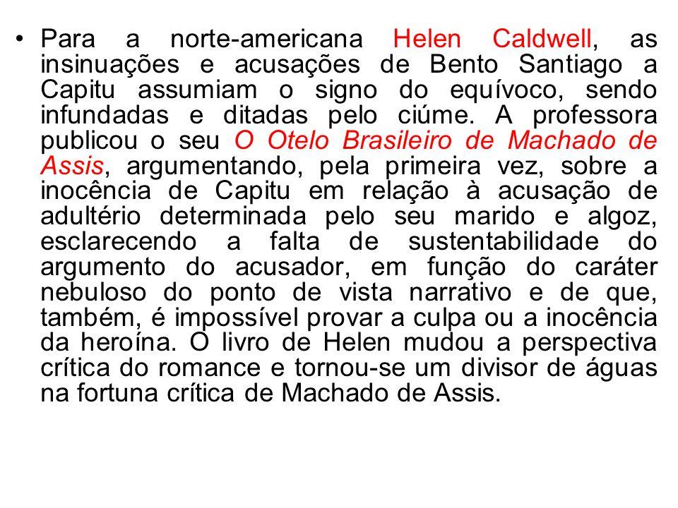 Para a norte-americana Helen Caldwell, as insinuações e acusações de Bento Santiago a Capitu assumiam o signo do equívoco, sendo infundadas e ditadas pelo ciúme.