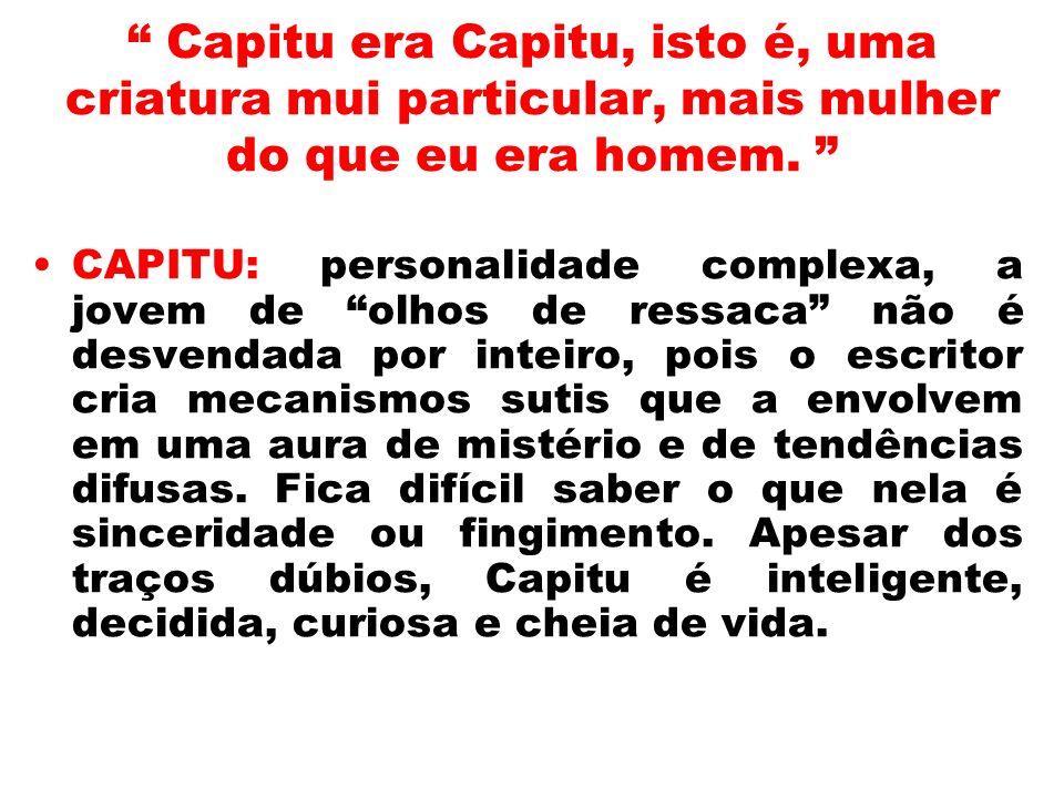 Capitu era Capitu, isto é, uma criatura mui particular, mais mulher do que eu era homem.
