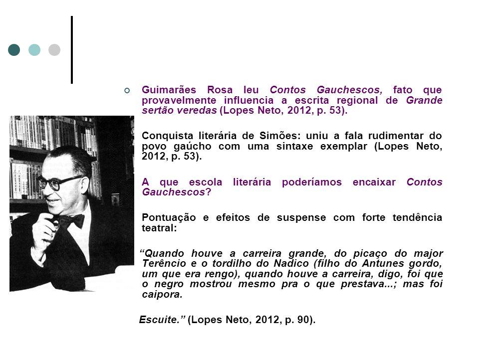 Guimarães Rosa leu Contos Gauchescos, fato que provavelmente influencia a escrita regional de Grande sertão veredas (Lopes Neto, 2012, p. 53).
