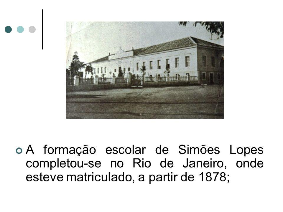 A formação escolar de Simões Lopes completou-se no Rio de Janeiro, onde esteve matriculado, a partir de 1878;