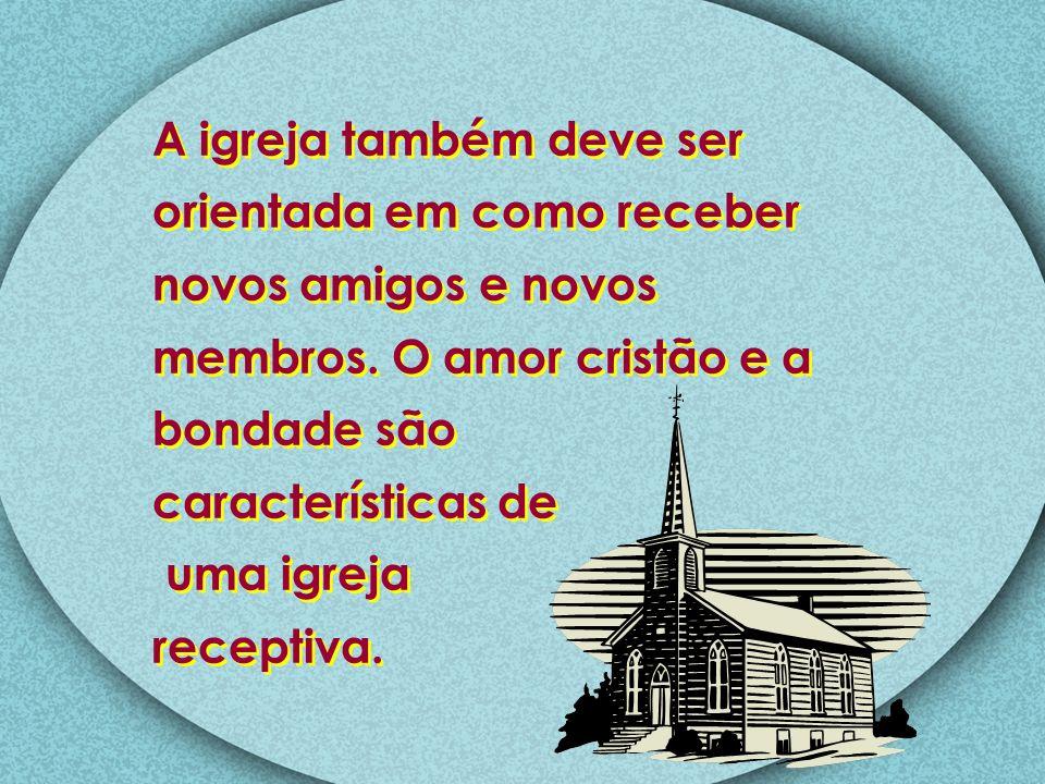 A igreja também deve ser orientada em como receber novos amigos e novos membros. O amor cristão e a
