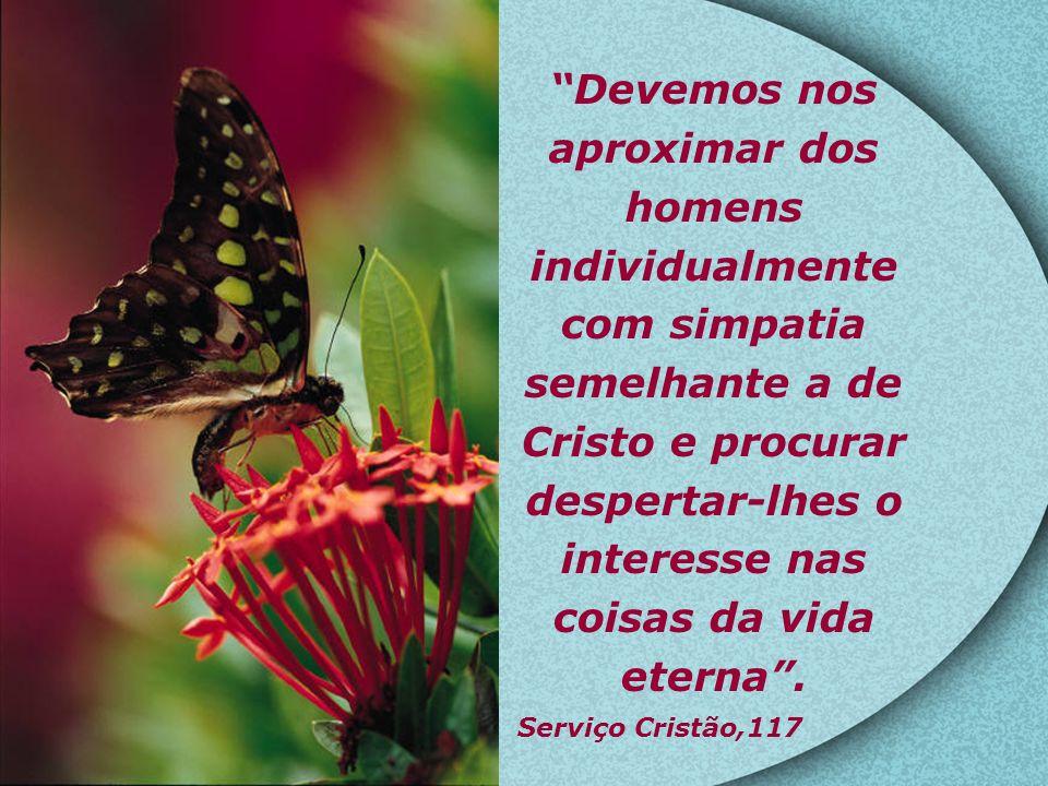 Devemos nos aproximar dos homens individualmente com simpatia semelhante a de Cristo e procurar despertar-lhes o interesse nas coisas da vida eterna .