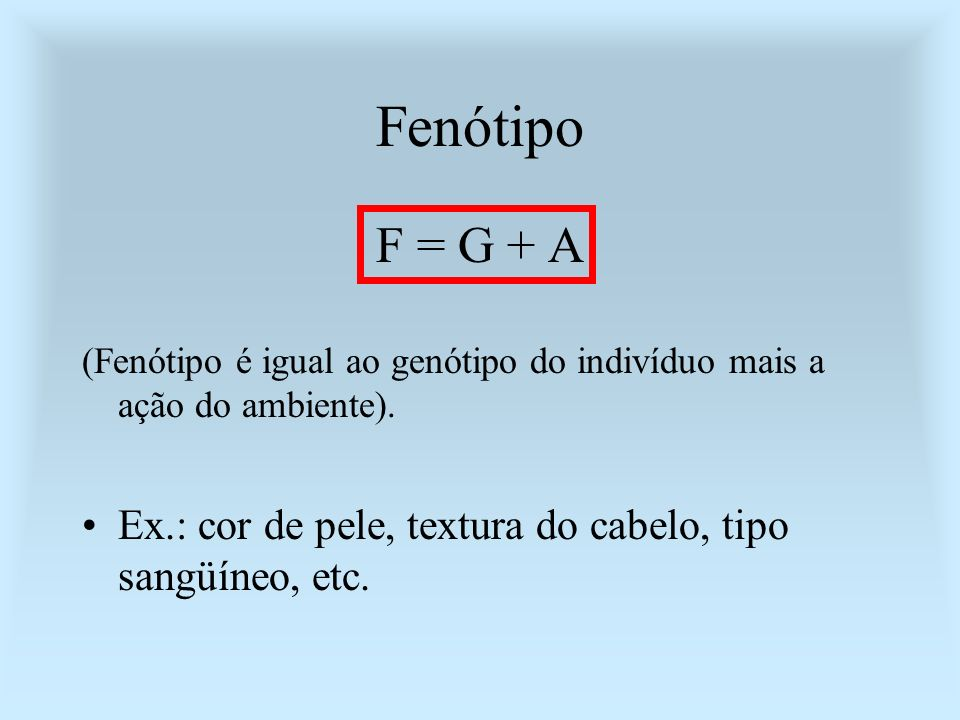 Fenótipo F = G + A. (Fenótipo é igual ao genótipo do indivíduo mais a ação do ambiente).