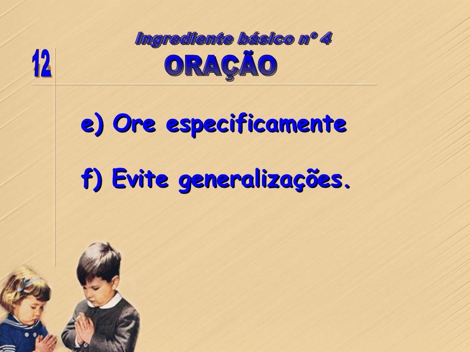 Ingrediente básico nº 4 12 ORAÇÃO e) Ore especificamente f) Evite generalizações.