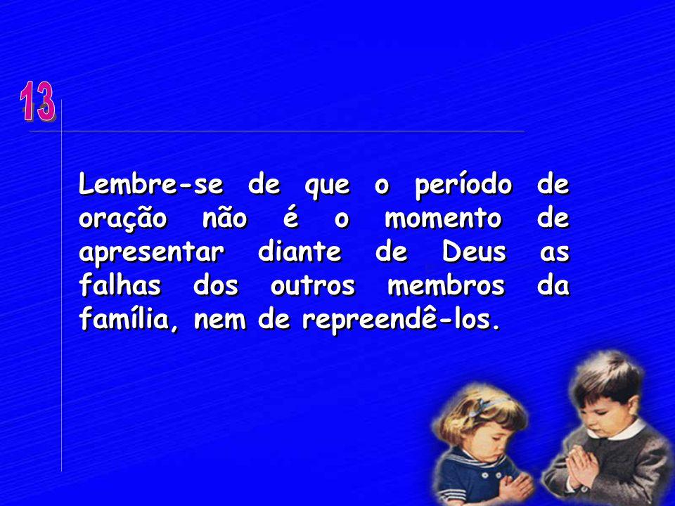 13 Lembre-se de que o período de oração não é o momento de apresentar diante de Deus as falhas dos outros membros da família, nem de repreendê-los.