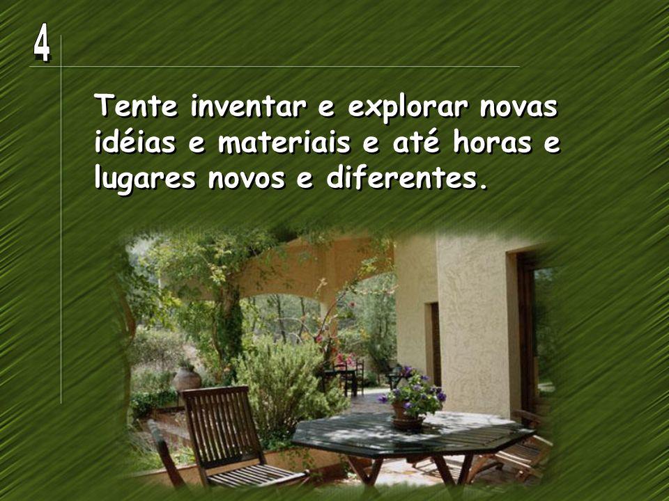 4 Tente inventar e explorar novas idéias e materiais e até horas e lugares novos e diferentes.