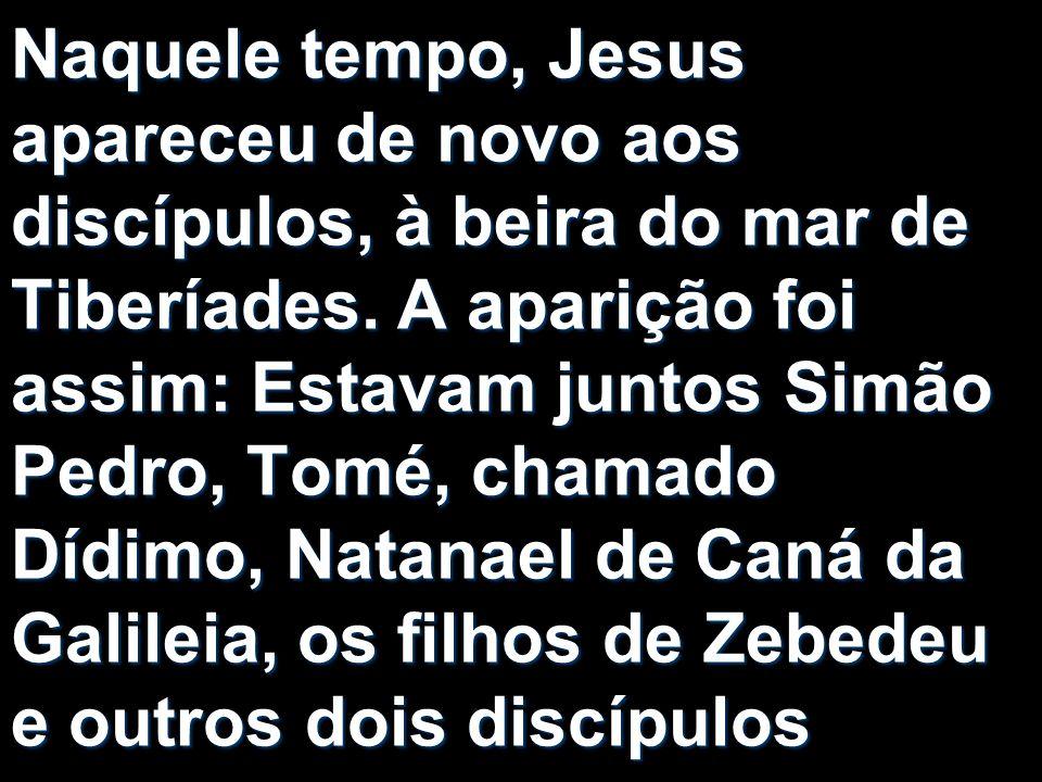 Naquele tempo, Jesus apareceu de novo aos discípulos, à beira do mar de Tiberíades.