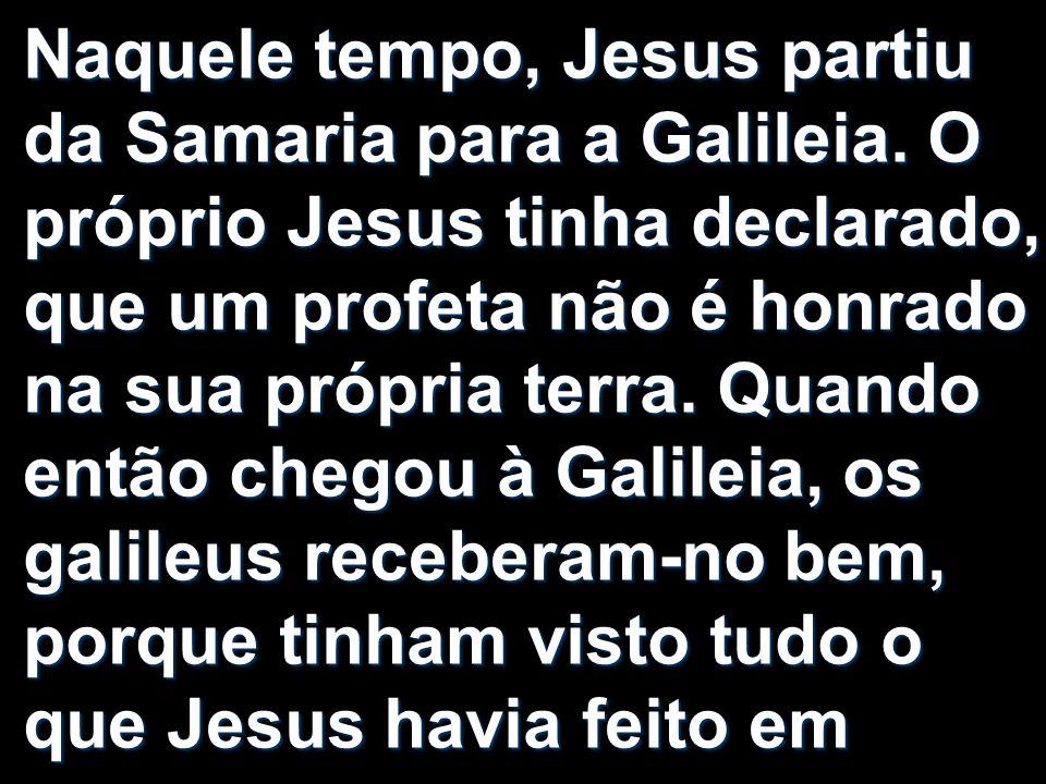 Naquele tempo, Jesus partiu da Samaria para a Galileia