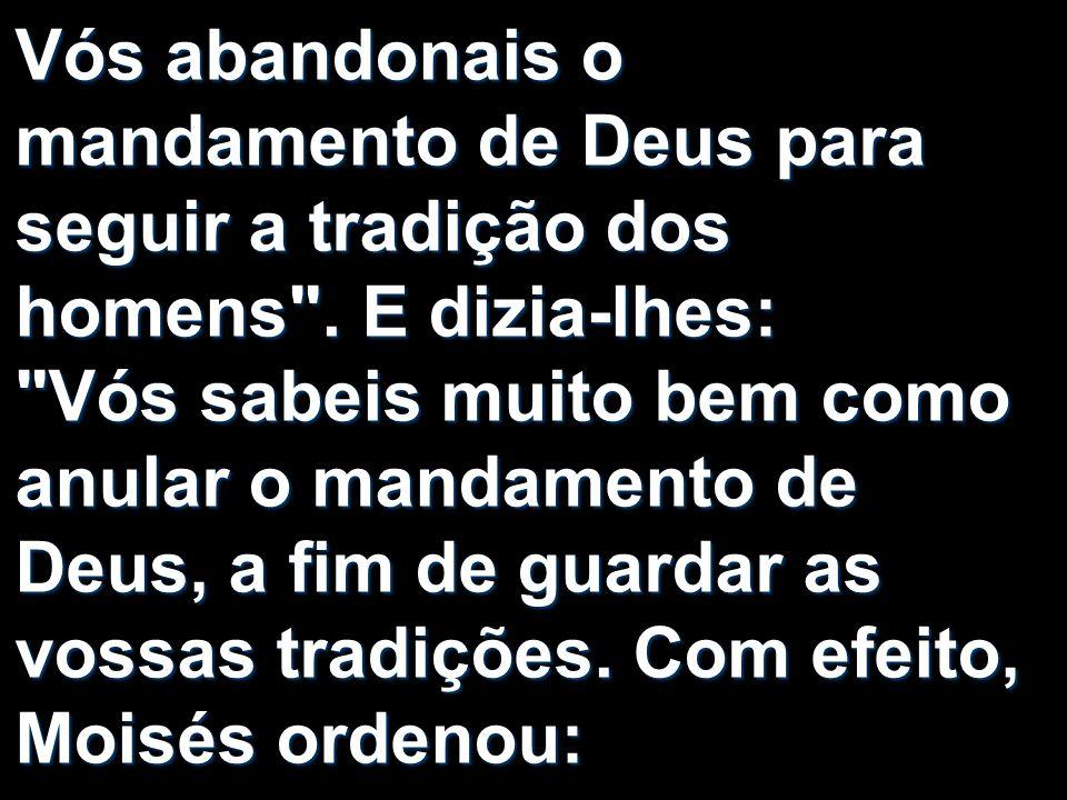Vós abandonais o mandamento de Deus para seguir a tradição dos homens