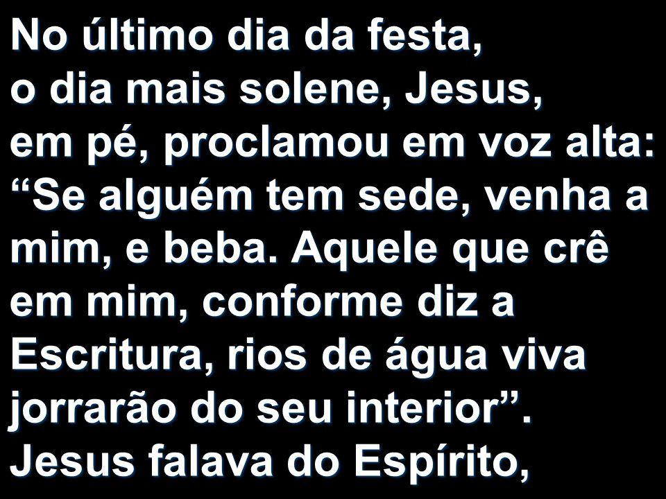 No último dia da festa, o dia mais solene, Jesus, em pé, proclamou em voz alta: Se alguém tem sede, venha a mim, e beba.