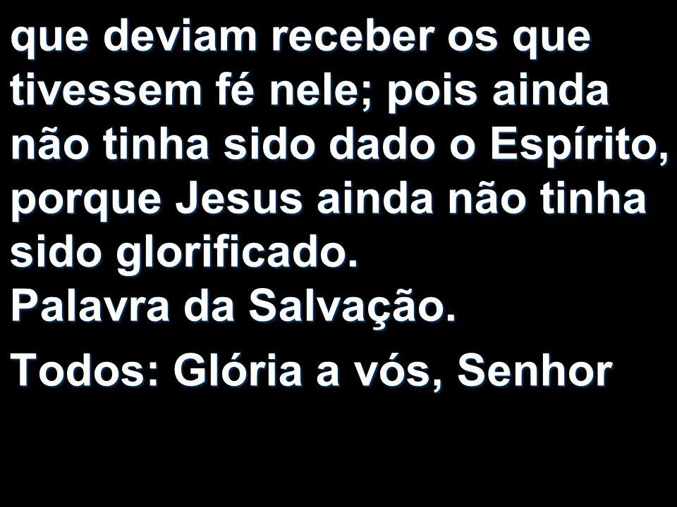 que deviam receber os que tivessem fé nele; pois ainda não tinha sido dado o Espírito, porque Jesus ainda não tinha sido glorificado. Palavra da Salvação.