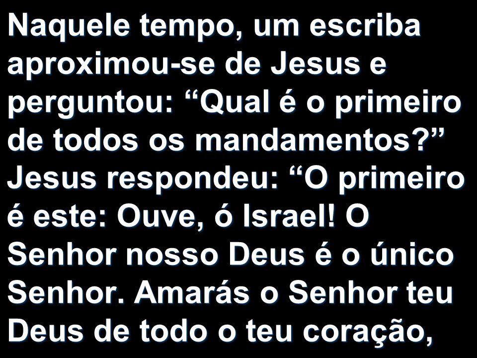 Naquele tempo, um escriba aproximou-se de Jesus e perguntou: Qual é o primeiro de todos os mandamentos Jesus respondeu: O primeiro é este: Ouve, ó Israel.