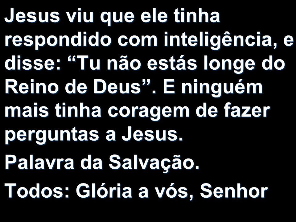 Jesus viu que ele tinha respondido com inteligência, e disse: Tu não estás longe do Reino de Deus . E ninguém mais tinha coragem de fazer perguntas a Jesus.