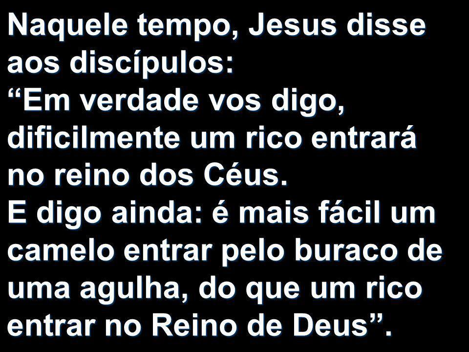 Naquele tempo, Jesus disse aos discípulos: Em verdade vos digo, dificilmente um rico entrará no reino dos Céus.