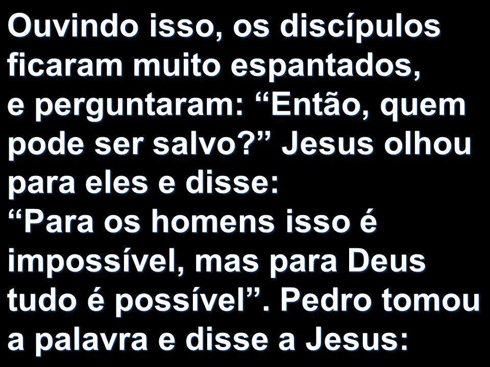 Ouvindo isso, os discípulos ficaram muito espantados, e perguntaram: Então, quem pode ser salvo Jesus olhou para eles e disse: Para os homens isso é impossível, mas para Deus tudo é possível .