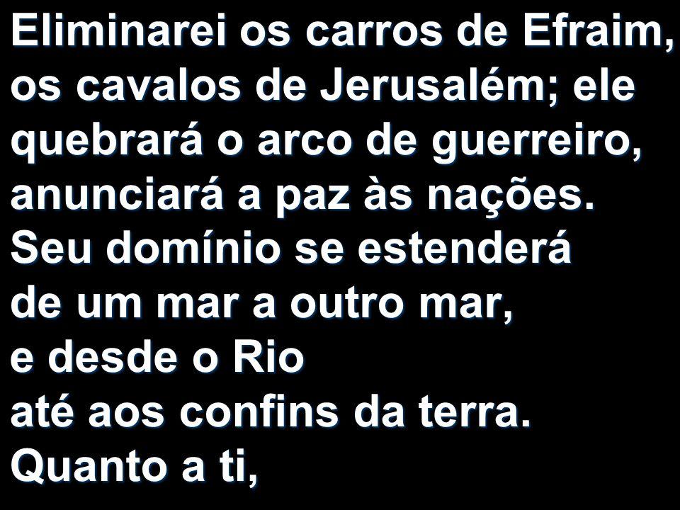 Eliminarei os carros de Efraim, os cavalos de Jerusalém; ele quebrará o arco de guerreiro, anunciará a paz às nações.