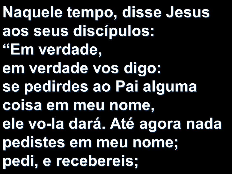 Naquele tempo, disse Jesus aos seus discípulos: Em verdade, em verdade vos digo: se pedirdes ao Pai alguma coisa em meu nome, ele vo-la dará.
