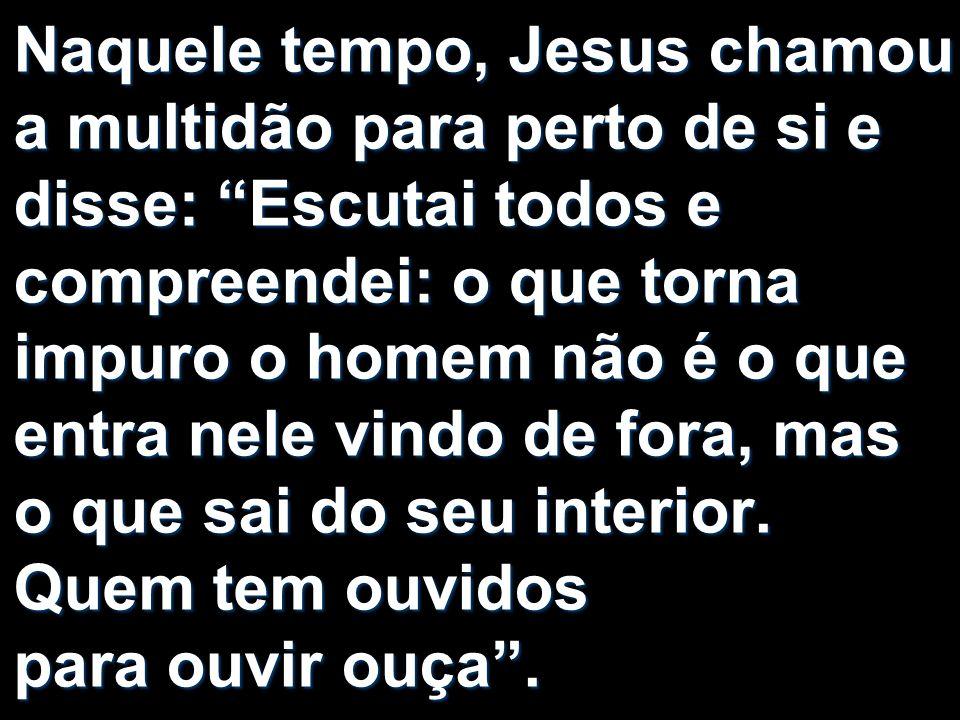Naquele tempo, Jesus chamou a multidão para perto de si e disse: Escutai todos e compreendei: o que torna impuro o homem não é o que entra nele vindo de fora, mas o que sai do seu interior.