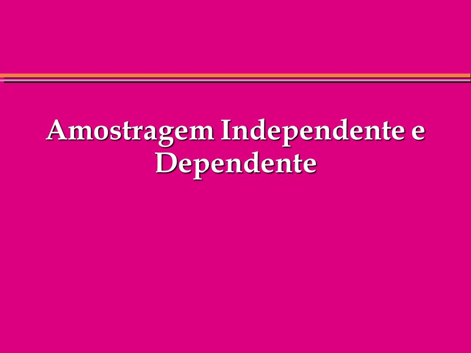 Amostragem Independente e Dependente