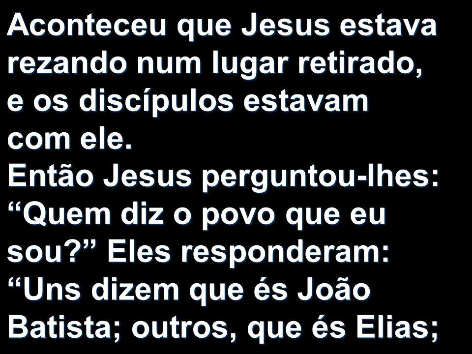 Aconteceu que Jesus estava rezando num lugar retirado, e os discípulos estavam com ele.