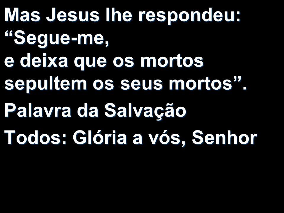 Mas Jesus lhe respondeu: Segue-me, e deixa que os mortos sepultem os seus mortos .