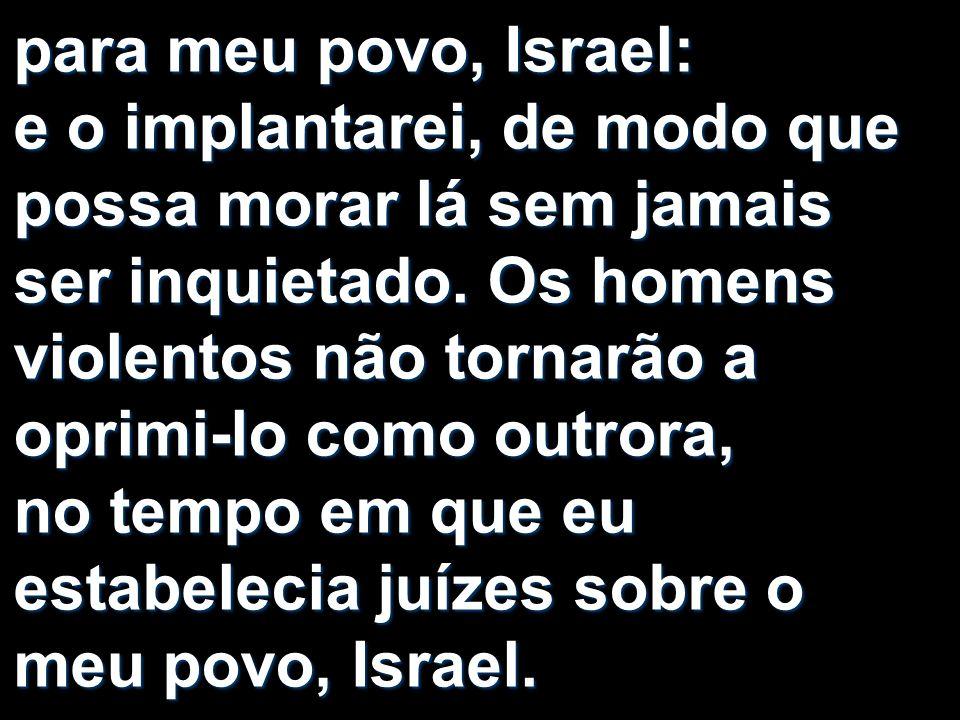 para meu povo, Israel: e o implantarei, de modo que possa morar lá sem jamais ser inquietado.