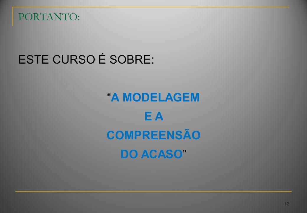ESTE CURSO É SOBRE: A MODELAGEM E A COMPREENSÃO DO ACASO PORTANTO: