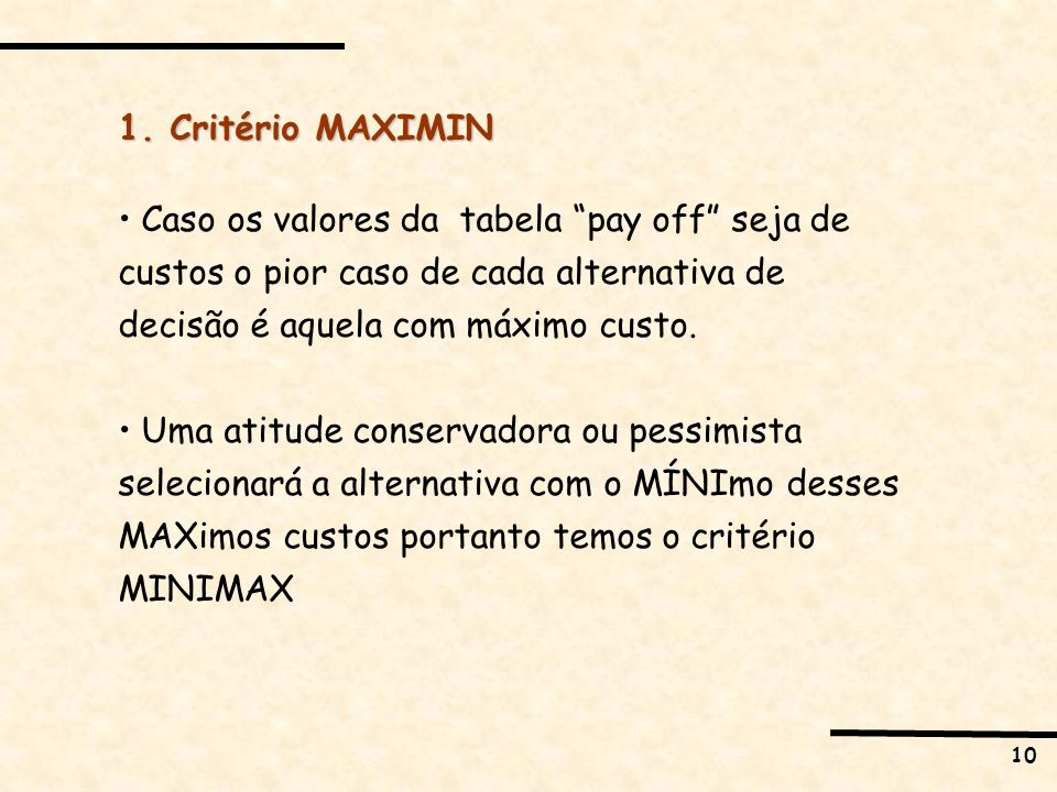 1. Critério MAXIMIN Caso os valores da tabela pay off seja de custos o pior caso de cada alternativa de decisão é aquela com máximo custo.