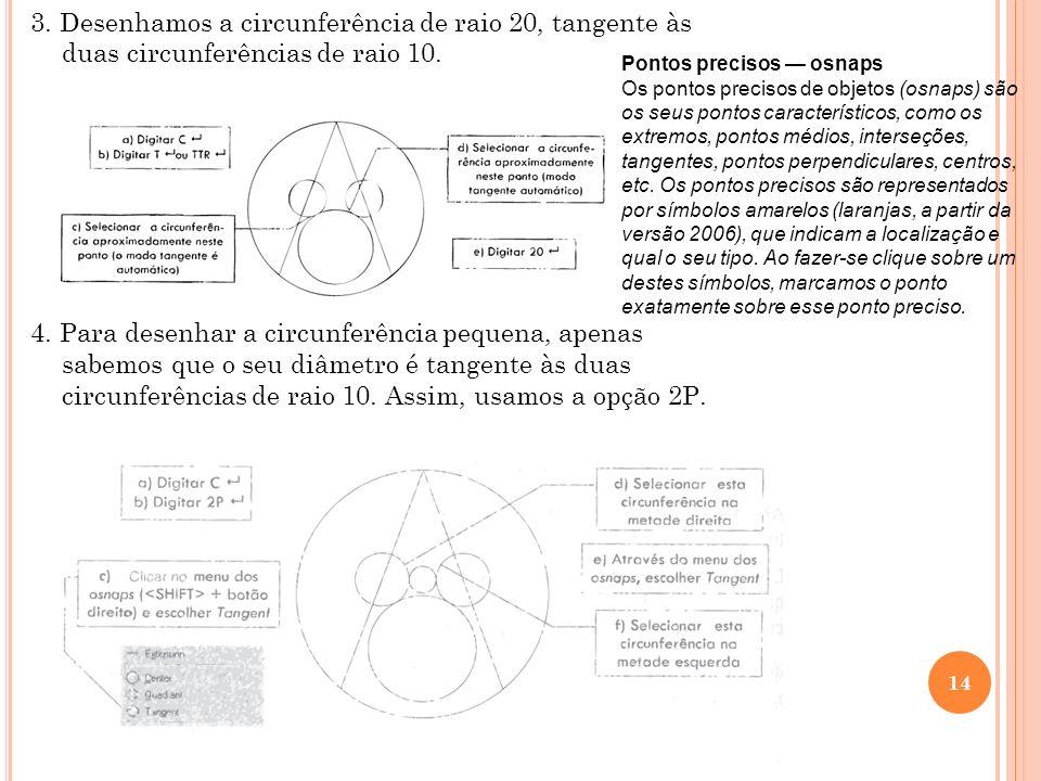 3. Desenhamos a circunferência de raio 20, tangente às duas circunferências de raio 10. 4. Para desenhar a circunferência pequena, apenas sabemos que o seu diâmetro é tangente às duas circunferências de raio 10. Assim, usamos a opção 2P.