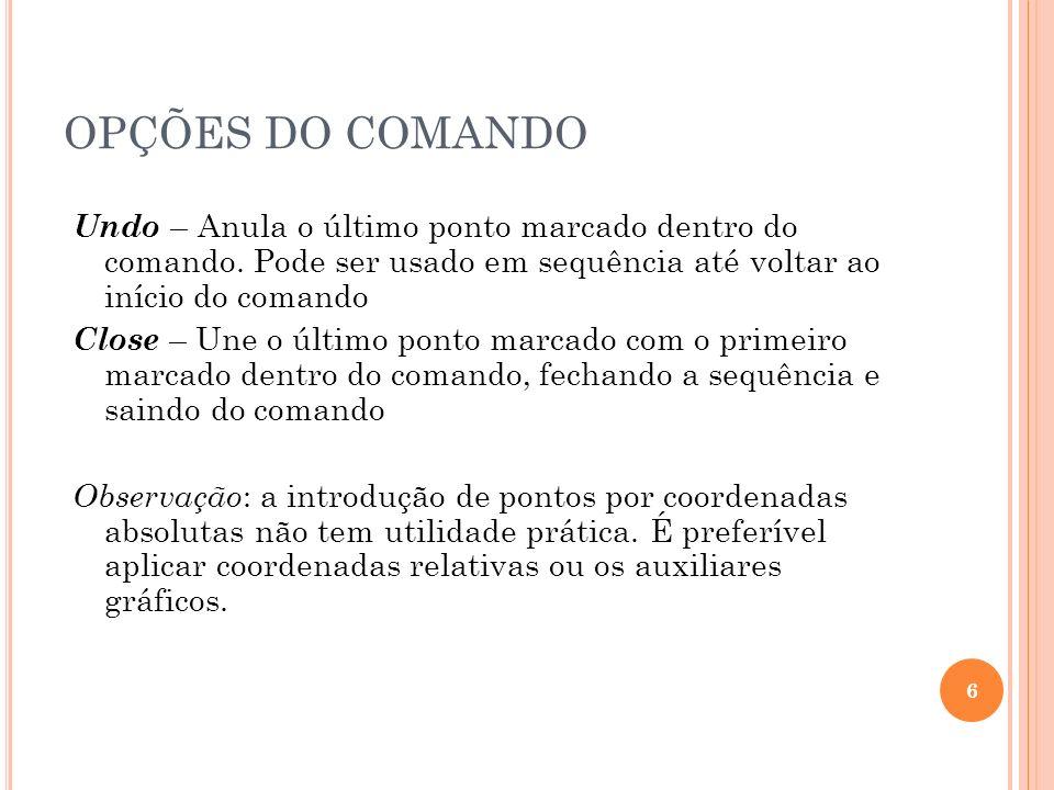 OPÇÕES DO COMANDO Undo – Anula o último ponto marcado dentro do comando. Pode ser usado em sequência até voltar ao início do comando.