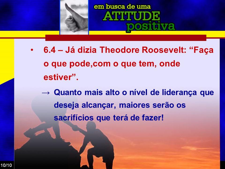 6.4 – Já dizia Theodore Roosevelt: Faça o que pode,com o que tem, onde estiver .