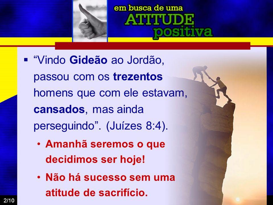 Vindo Gideão ao Jordão, passou com os trezentos homens que com ele estavam, cansados, mas ainda perseguindo . (Juízes 8:4).