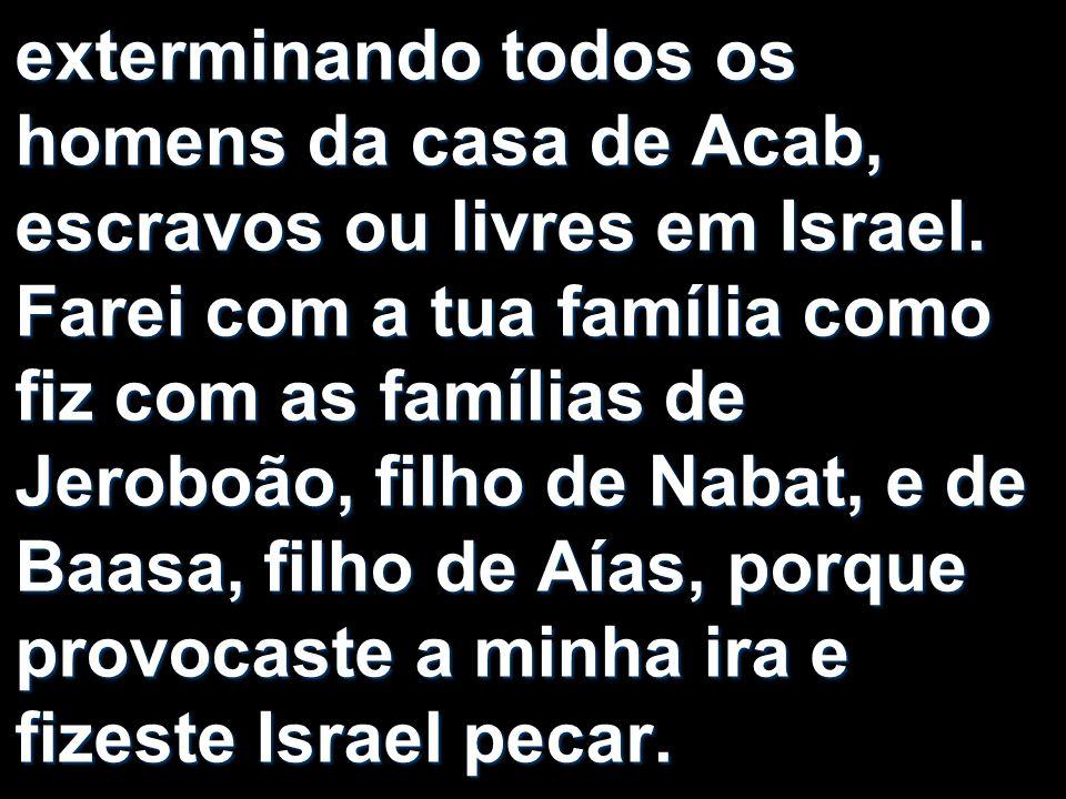 exterminando todos os homens da casa de Acab, escravos ou livres em Israel.