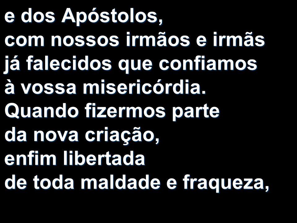 e dos Apóstolos, com nossos irmãos e irmãs já falecidos que confiamos à vossa misericórdia.
