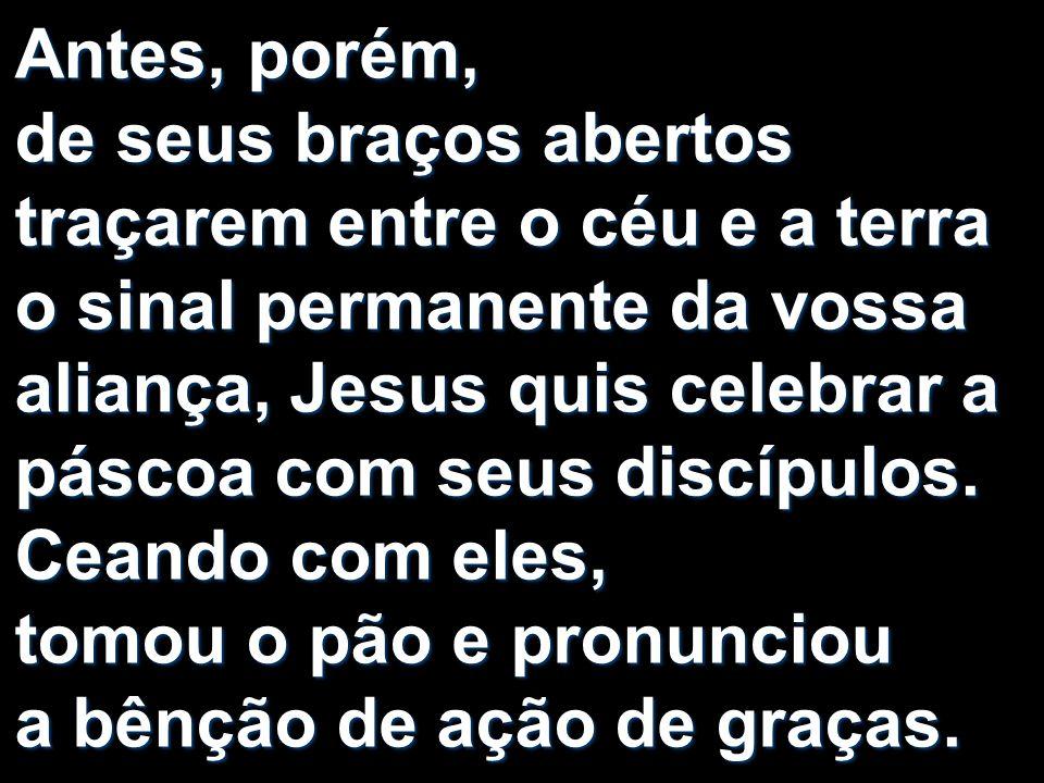 Antes, porém, de seus braços abertos traçarem entre o céu e a terra o sinal permanente da vossa aliança, Jesus quis celebrar a páscoa com seus discípulos.